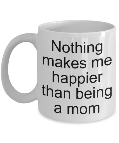 Nothing Makes Me Happier Than Being A Mom - Funny Tea Hot Cocoa Coffee Cup - Novelty Birthday Mothers Day Christmas Anniversary Gag Gifts Ideas