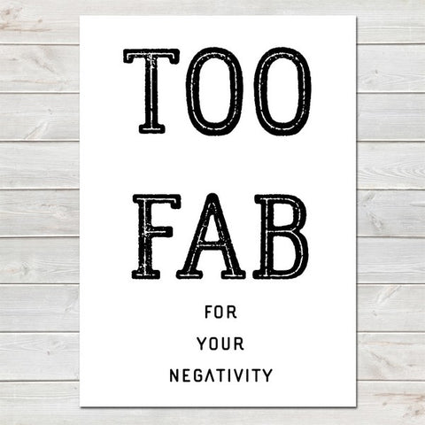 Too Fab for your Negativity, Inspirational, Motivational Quote Print A4