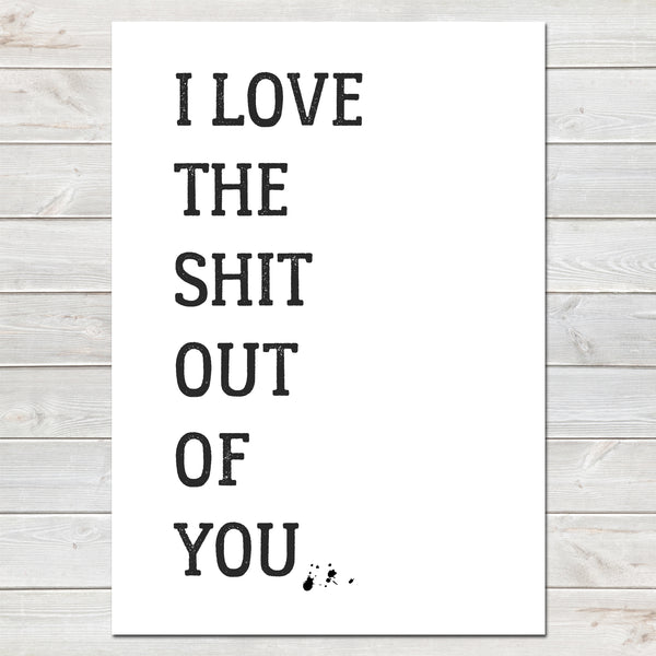 I Love the Shit Out of You Valentines New Home Wall Decor / Gift / Fun Print
