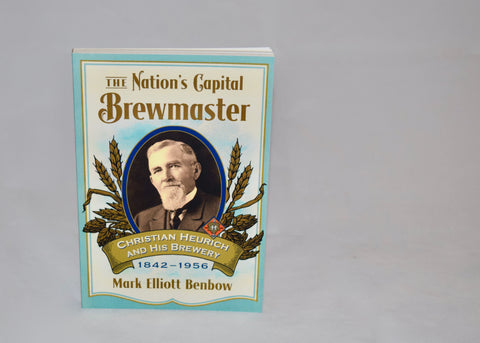 "Book: ""The Nation's Capital Brewmaster: Christian Heurich and His Brewery, 1842-1956"" by Mark Benbow"