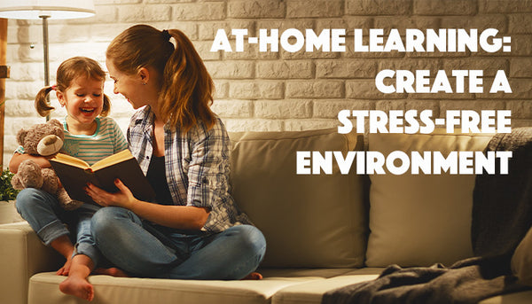 At-Home Learning: Create A Stress-Free Environment!