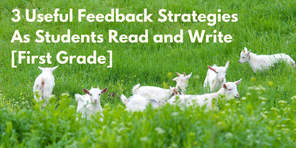 3 Useful Feedback Strategies As Students Read and Write [First Grade]