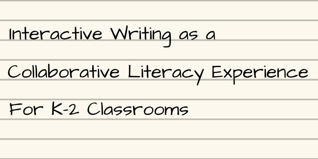 Interactive Writing as a Collaborative Literacy Experience [K–2]