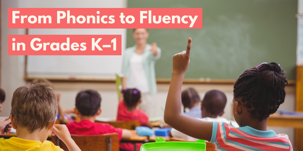 From Phonics to Fluency in Grades K–1