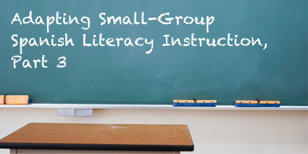 Adapting Small-Group Spanish Literacy Instruction, Part 3