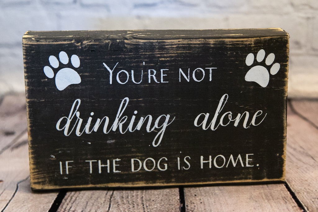 YOU'RE NOT DRINKING ALONE IF THE DOG IS HOME SIGN