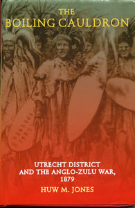 'THE BOILING CAULDRON; Utrecht District and the Anglo-Zulu War of 1879' by Huw M. Jones