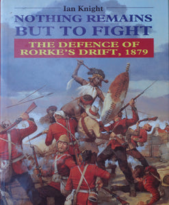 'NOTHING REMAINS BUT TO FIGHT; The Defence of Rorke's Drift 1879' by Ian Knight
