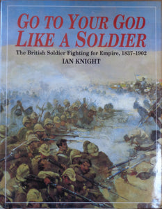'GO TO YOUR GOD LIKE A SOLDIER; The British Soldier Fighting for Empire 1837-1902' by Ian Knight