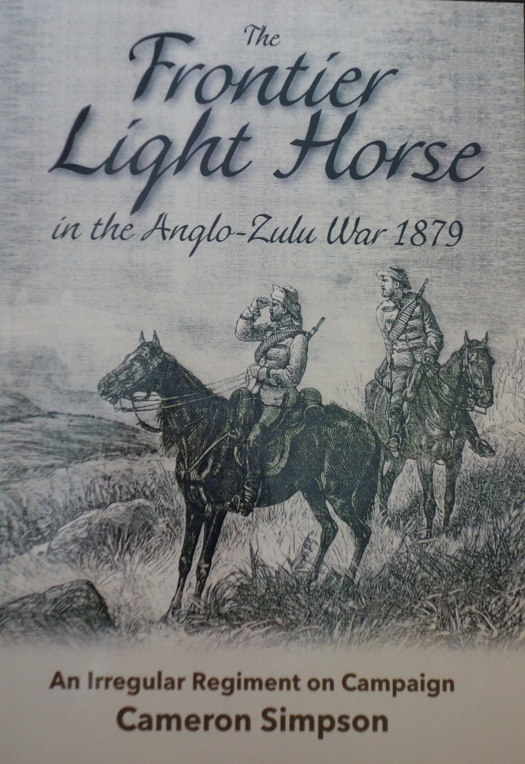 THE FRONTIER LIGHT HORSE IN THE ANGLO-ZULU WAR by Cameron Simpson