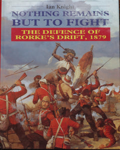 NOTHING REMAINS BUT TO FIGHT; THE DEFENCE OF RORKE'S DRIFT, by Ian Knight