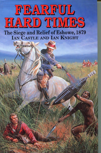 'FEARFUL HARD TIMES; THE SIEGE AND RELIEF OF ESHOWE' by Ian Castle and Ian Knight