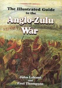 THE ILLUSTRATED GUIDE TO THE ANGLO-ZULU WAR by John Laband and Paul Thompson