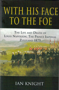 'With His Face To The Foe; The Life and Death of Louis Napoleon, the Prince Imperial, Zululand 1879'