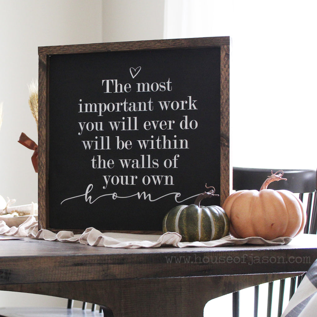 The Most Important Work You Will Ever Do, Will Be Within The Walls Of Your Own Home, Hand Painted, Farmhouse Style Wooden Sign | 16 x 16