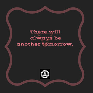 There will always be another tomorrow...