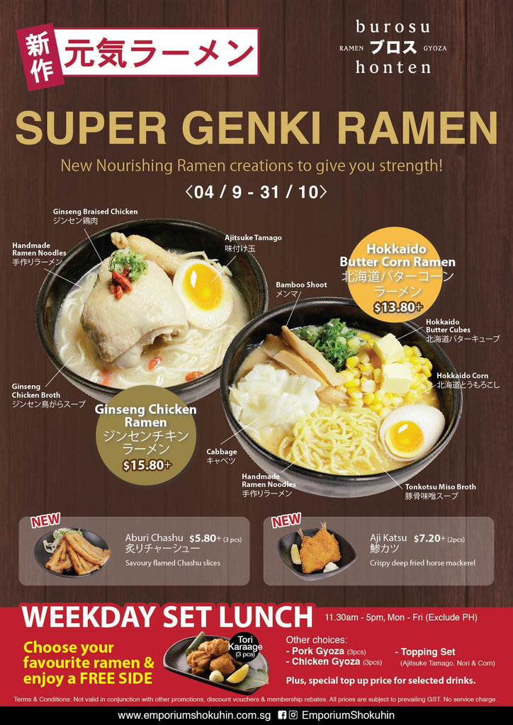 Select from our all-new nourishing ramens - Ginseng Chicken Ramen ($15.80+) & Hokkaido Butter Corn Ramen ($13.80+)!  Don't forget to try our two new yummy appetisers - Aburi Chashu ($5.80+) & Aji Katsu ($7.20+).