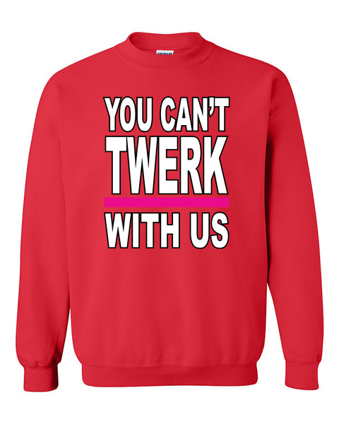 You can't Twerk With Us Funny Humour Fashion Crewneck Sweater