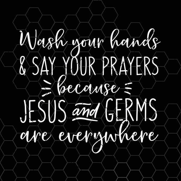 Wash Your Hands and Say Your Prayers Because Jesus and Germs Are Everywhere Svg File for Cricut & Silhouette, Png