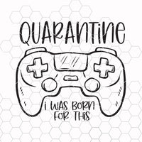 Quarantine i was born for this svg, gamer svg, social distancing svg, svg designs, 2020 svg, cricut svg, silhouette svg, game controller