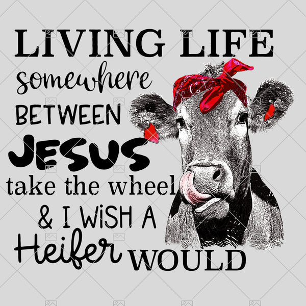 Living Life Somewhere Between Jesus Take The Wheel & I Wish A Heifer Would Sublimation, Instant Download, PNG for Sublimation, Printable