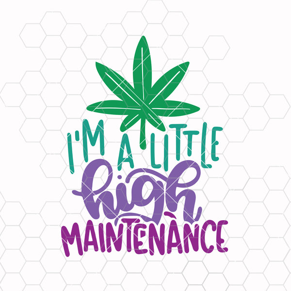 I'm A Little High Maintenance SVG - Funny Adults Marijuana Smoking High Clipart Design