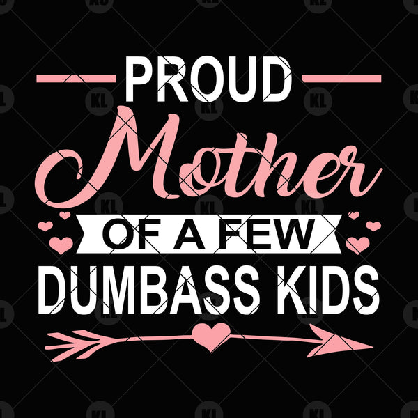 Proud Mother Of A Few Dumbass Kids Digital Cut Files Svg, Dxf, Eps, Png, Cricut Vector, Digital Cut Files Download