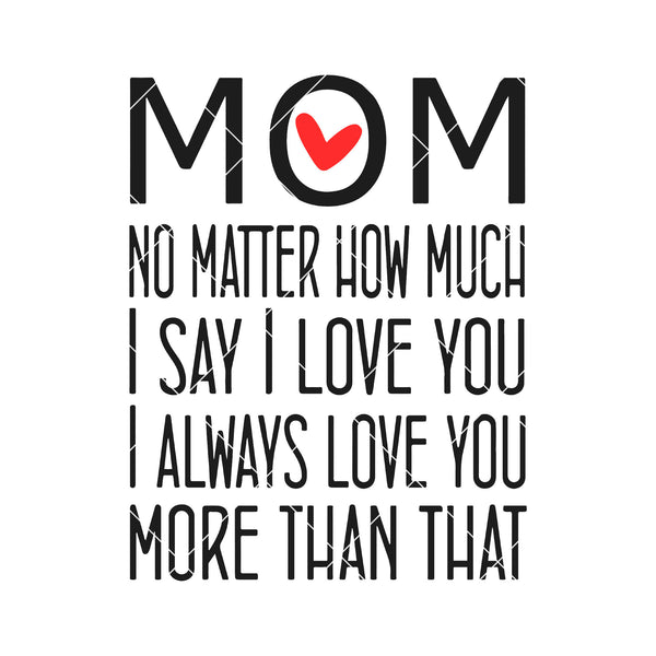 Mom- No Matter How Much I Say I Love You I Always Love You Digital Cut Files Svg, Dxf, Eps, Png, Cricut Vector, Digital Cut Files Download