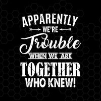 Apparently We're Trouble When We Are Together Who Knew Digital Cut Files Svg, Dxf, Eps, Png, Cricut Vector, Digital Cut Files Download