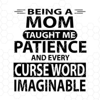 Being A Mom Taught Me Patience And Every Curse Word Imaginable Digital Files Svg, Dxf, Eps, Png, Cricut Vector, Digital Cut Files Download