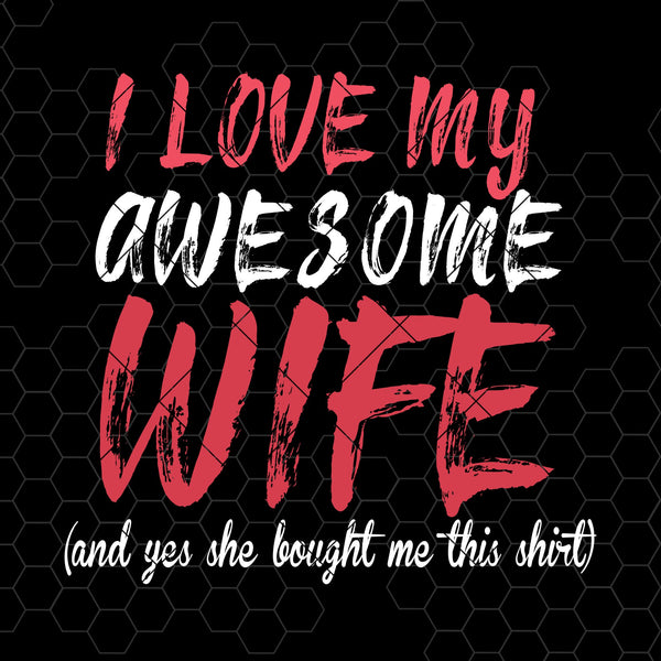 I Love My Awesome Wife-And Yes She Bought Me this Shirt Digital Cut Files Svg, Dxf, Eps, Png, Cricut Vector, Digital Cut Files Download