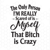 The Only Person I'm Really Scared Of Is Myself That Bitch Is Crazy Digital Cut Svg, Dxf, Eps, Png, Cricut Vector, Digital Cut Files Download