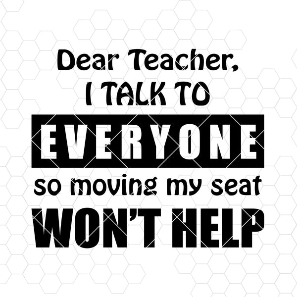 Dear Teacher, I Talk To Everyone So Moving My Seat Won't Help Digital Files Svg, Dxf, Eps, Png, Cricut Vector, Digital Cut Files Download