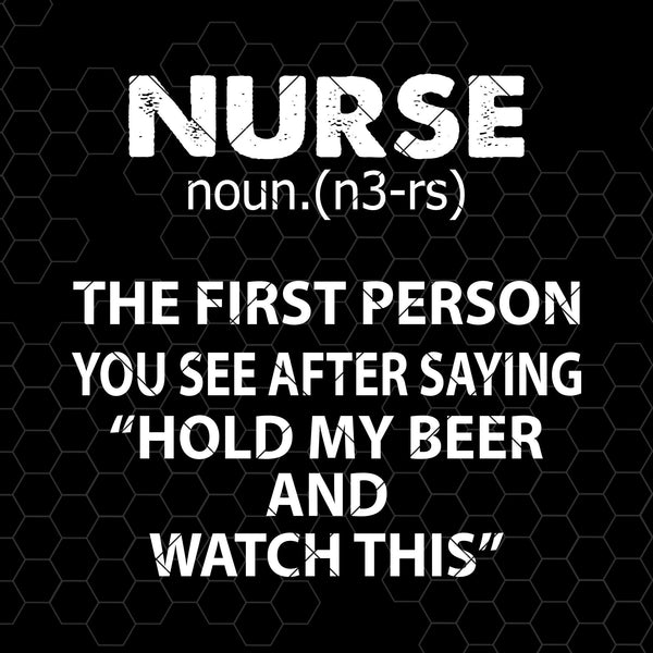 "Nurse-The First Person You See After Saying ""Hold My Beer Digital Cut Files Svg, Dxf, Eps, Png, Cricut Vector, Digital Cut Files Download"
