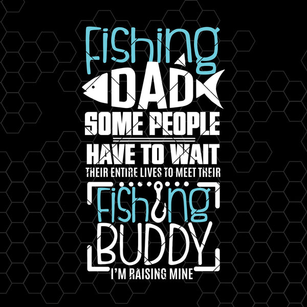 Fishing Dad Some People Have To Wait Their Entire Lives Mine Digital Cut Files Svg, Dxf, Eps, Png, Cricut Vector, Digital Cut Files Download