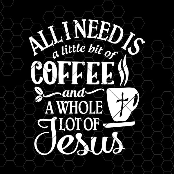All I Need Is A Little Bit Of Coffee And A Whole Lot Of Jesus Digital Cut File Svg, Dxf, Eps, Png, Cricut Vector, Digital Cut Files Download