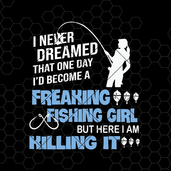 I Never Dreamed That One Day I'd Become A Freaking Fishing Girl Digital Files Svg, Dxf, Eps, Png, Cricut Vector, Digital Cut Files Download