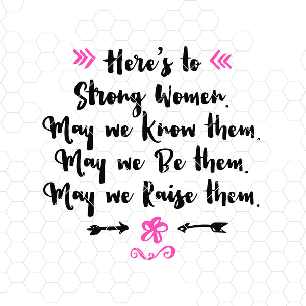 Here's To Strong Women. May We Know Them. May We Be Them  Digital Cut Files Svg, Dxf, Eps, Png, Cricut Vector, Digital Cut Files Download