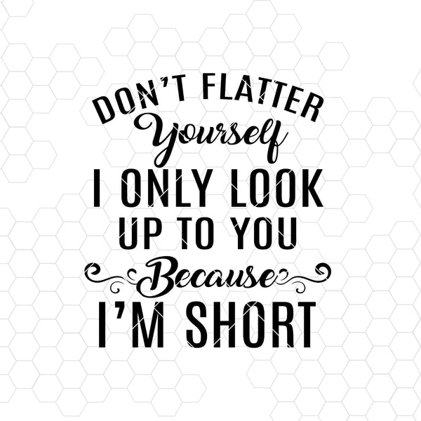 Don't Flatter Yourself I Only Look Up To You Because I'm Short Digital Files Svg, Dxf, Eps, Png, Cricut Vector, Digital Cut Files Download