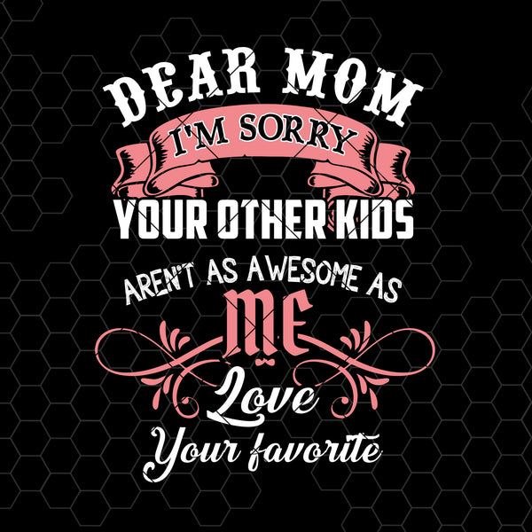 Dear Mom I'm Sorry Your Other Kids Aren't As Awesome As Digital Cut Files Svg, Dxf, Eps, Png, Cricut Vector, Digital Cut Files Download