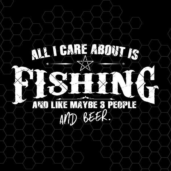 All I Care About Is Fishing And Like Maybe 3 People And Beer Digital Cut Files Svg, Dxf, Eps, Png, Cricut Vector, Digital Cut Files Download