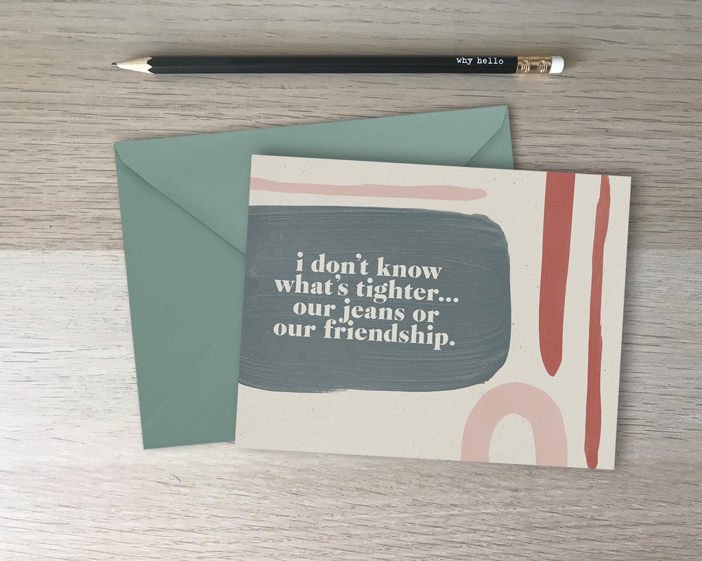 I Don't Know What's Tighter - Friendship Card