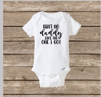 Ain't No Daddy Like The One I Got, Baby Onesie, Father's Day, I Love Daddy