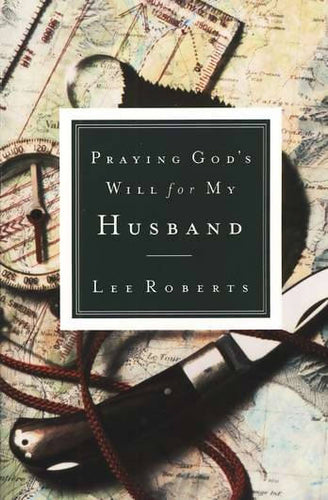 Praying God's Will for My Husband By: Lee Roberts