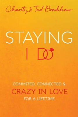 Staying I Do: Committed, Connected & Crazy in Love for a Lifetime