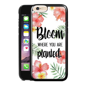BLOOM WHERE YOU ARE PLANTED PHONE CASE