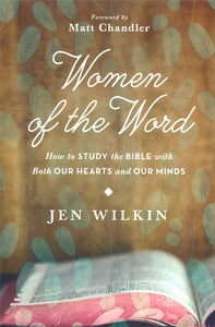 Women of the Word: How to Study the Bible with Both Our Hearts and Our Minds By: Jen Wilkin