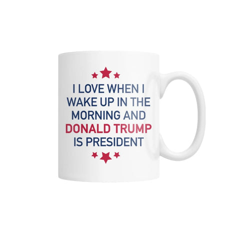 Image of I Love When I Wake Up In The Morning And Donald Trump Is President Coffee Mug (White)