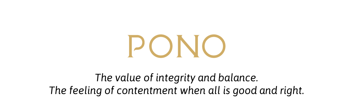 Pono: The value of integrity and balance.The feeling of contentment when all is good and right.