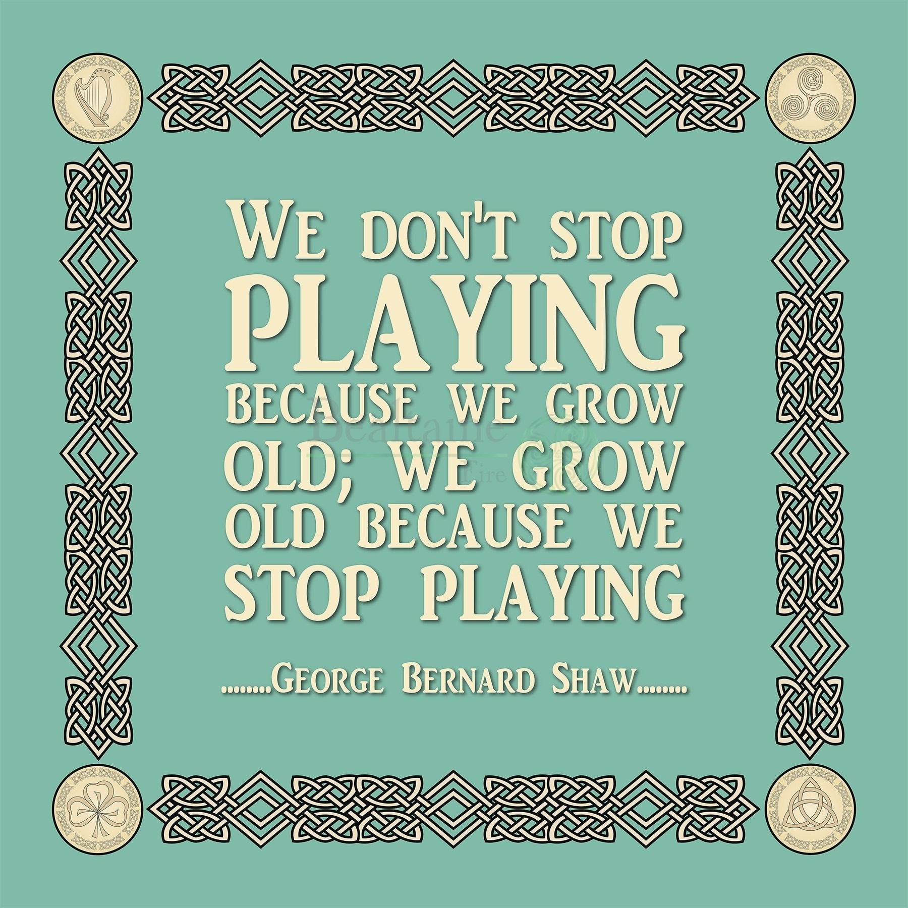 We don't stop playing - George Bernard Shaw (4 Colours)